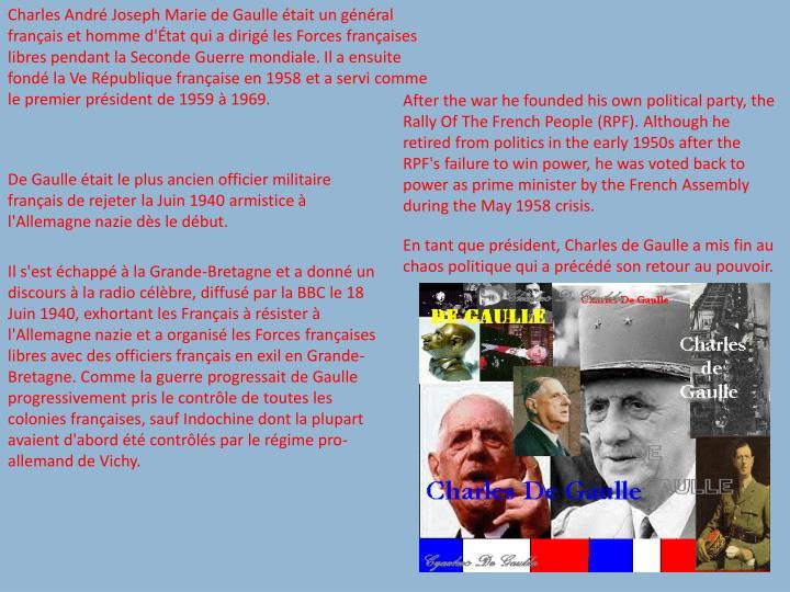Charles Andr Joseph Marie de Gaulle tait un gnral franais et homme d'tat qui a dirig les Forces franaises libres pendant la Seconde Guerre mondiale. Il a ensuite fond la Ve Rpublique franaise en 1958 et a servi comme le premier prsident de 1959  1969.