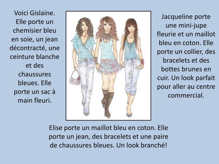 Voici Gislaine. Elle porte un chemisier bleu en soie, un jean décontracté, une ceinture blanche et des chaussures bleues. Elle porte un sac