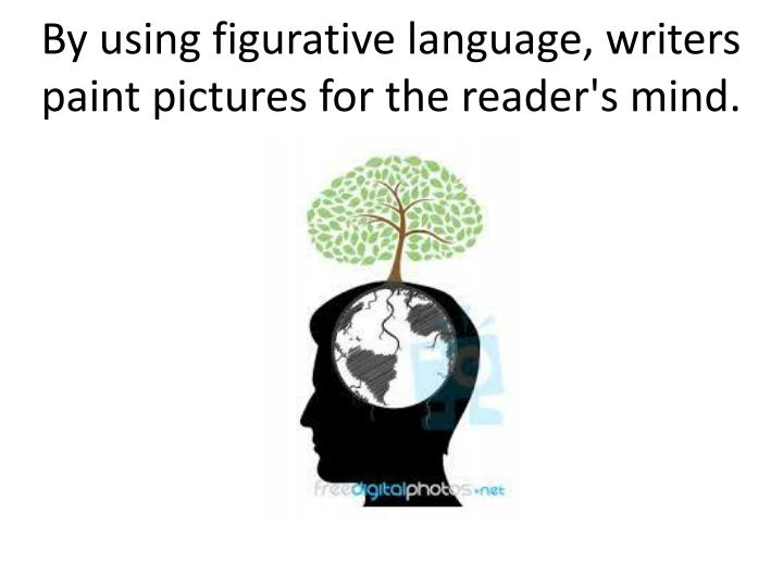 By using figurative language, writers paint pictures for the reader's mind.
