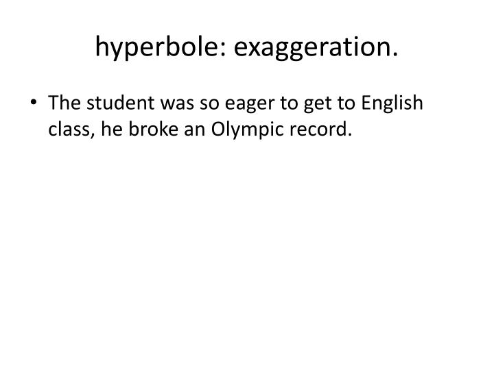 hyperbole: exaggeration.