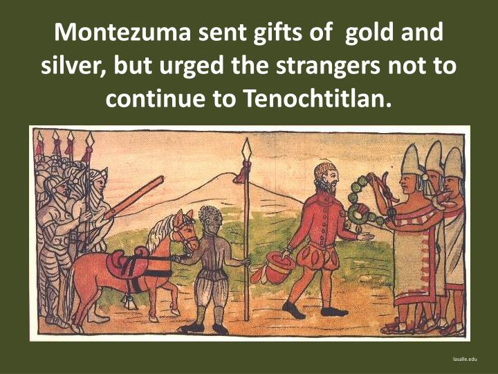 Montezuma sent gifts of  gold and silver, but urged the strangers not to continue to Tenochtitlan.