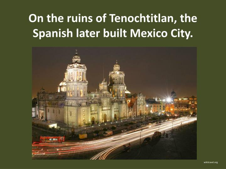 On the ruins of Tenochtitlan, the Spanish later built Mexico City.