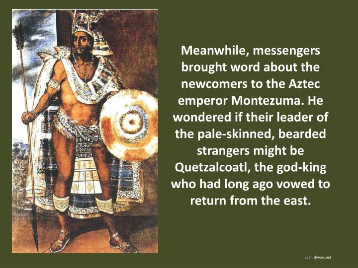 Meanwhile, messengers brought word about the newcomers to the Aztec emperor Montezuma. He wondered if their leader of the pale-skinned, bearded strangers might be Quetzalcoatl, the god-king who had long ago vowed to return from the east.