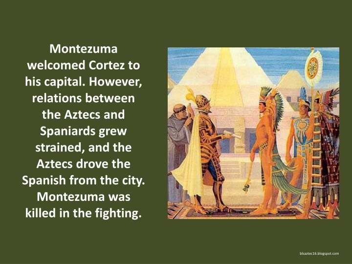 Montezuma welcomed Cortez to his capital. However, relations between the Aztecs and Spaniards grew strained, and the Aztecs drove the Spanish from the city. Montezuma was killed in the fighting.