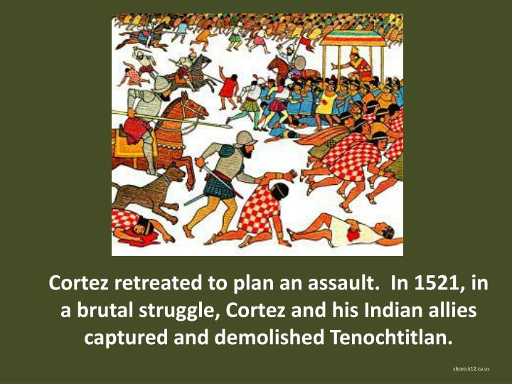 Cortez retreated to plan an assault.  In 1521, in a brutal struggle, Cortez and his Indian allies captured and demolished Tenochtitlan.