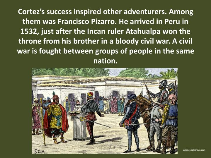 Cortez's success inspired other adventurers. Among them was Francisco Pizarro. He arrived in Peru in 1532, just after the Incan ruler Atahualpa won the throne from his brother in a bloody civil war. A civil war is fought between groups of people in the same nation.