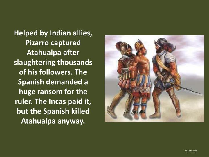 Helped by Indian allies, Pizarro captured Atahualpa after slaughtering thousands of his followers. The Spanish demanded a huge ransom for the ruler. The Incas paid it, but the Spanish killed Atahualpa anyway.