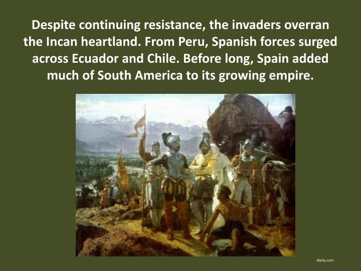 Despite continuing resistance, the invaders overran the Incan heartland. From Peru, Spanish forces surged across Ecuador and Chile. Before long, Spain added much of South America to its growing empire.
