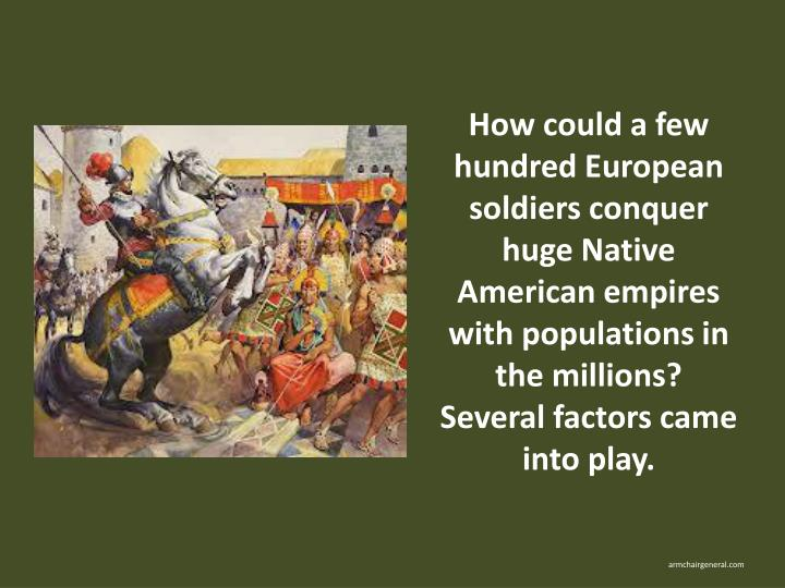How could a few hundred European soldiers conquer huge Native American empires with populations in the millions? Several factors came into play.