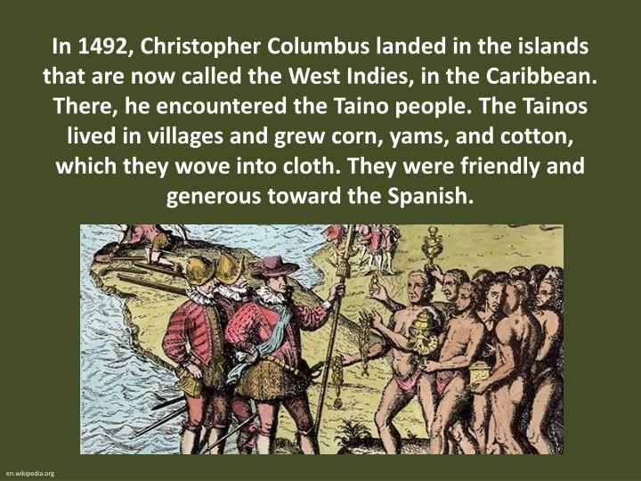 In 1492, Christopher Columbus landed in the islands that are now called the West Indies, in the Cari...