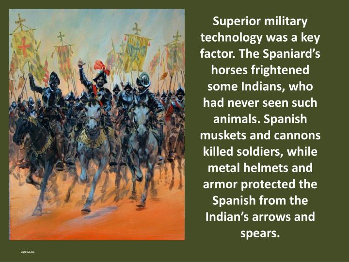 Superior military technology was a key factor. The Spaniard's horses frightened some Indians, who had never seen such animals. Spanish muskets and cannons killed soldiers, while metal helmets and armor protected the Spanish from the Indian's arrows and spears.