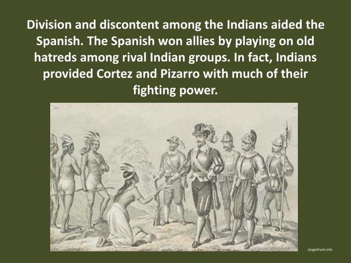 Division and discontent among the Indians aided the Spanish. The Spanish won allies by playing on old hatreds among rival Indian groups. In fact, Indians provided Cortez and Pizarro with much of their fighting power.