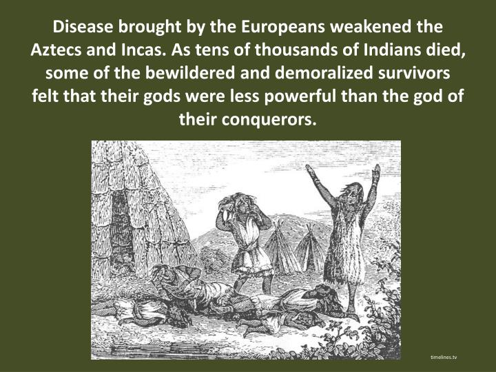 Disease brought by the Europeans weakened the Aztecs and Incas. As tens of thousands of Indians died, some of the bewildered and demoralized survivors felt that their gods were less powerful than the god of their conquerors.