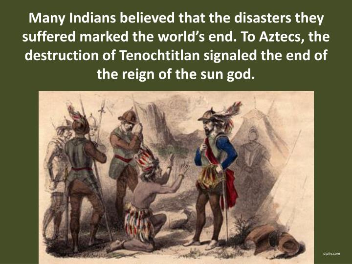 Many Indians believed that the disasters they suffered marked the world's end. To Aztecs, the destruction of Tenochtitlan signaled the end of the reign of the sun god.