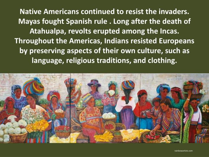 Native Americans continued to resist the invaders. Mayas fought Spanish rule . Long after the death of Atahualpa, revolts erupted among the Incas. Throughout the Americas, Indians resisted Europeans by preserving aspects of their own culture, such as language, religious traditions, and clothing.