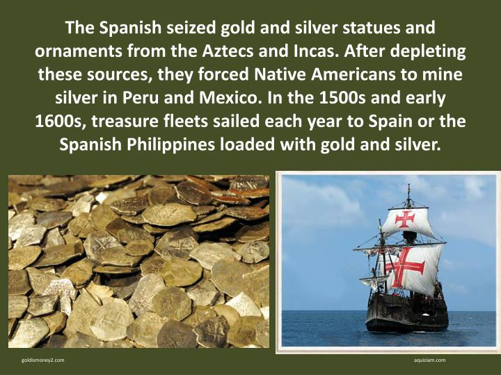 The Spanish seized gold and silver statues and ornaments from the Aztecs and Incas. After depleting these sources, they forced Native Americans to mine silver in Peru and Mexico. In the 1500s and early 1600s, treasure fleets sailed each year to Spain or the Spanish Philippines loaded with gold and silver.