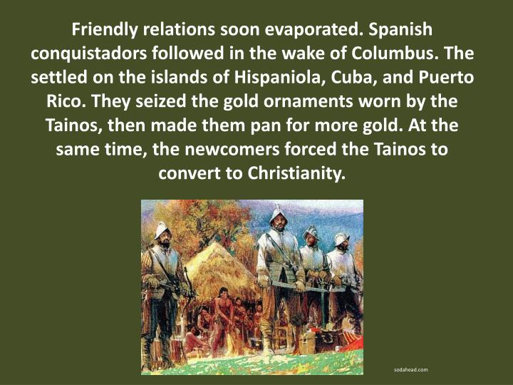 Friendly relations soon evaporated. Spanish conquistadors followed in the wake of Columbus. The settled on the islands of Hispaniola, Cuba, and Puerto Rico. They seized the gold ornaments worn by the Tainos, then made them pan for more gold. At the same time, the newcomers forced the Tainos to convert to Christianity.
