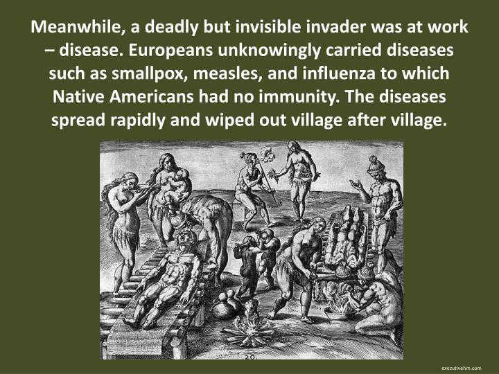 Meanwhile, a deadly but invisible invader was at work – disease. Europeans unknowingly carried diseases such as smallpox, measles, and influenza to which Native Americans had no immunity. The diseases spread rapidly and wiped out village after village.