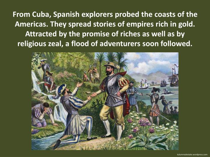 From Cuba, Spanish explorers probed the coasts of the Americas. They spread stories of empires rich in gold. Attracted by the promise of riches as well as by religious zeal, a flood of adventurers soon followed.
