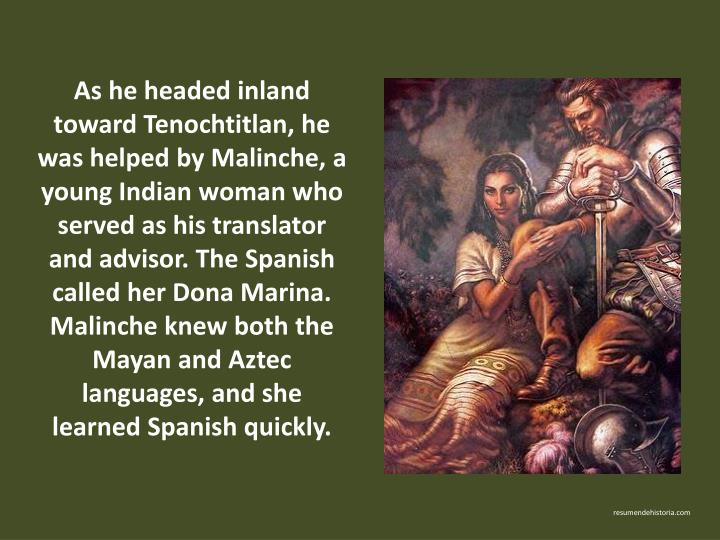 As he headed inland toward Tenochtitlan, he was helped by Malinche, a young Indian woman who served as his translator and advisor. The Spanish called her Dona Marina. Malinche knew both the Mayan and Aztec languages, and she learned Spanish quickly.