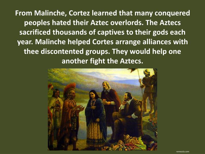 From Malinche, Cortez learned that many conquered peoples hated their Aztec overlords. The Aztecs sacrificed thousands of captives to their gods each year. Malinche helped Cortes arrange alliances with thee discontented groups. They would help one another fight the Aztecs.