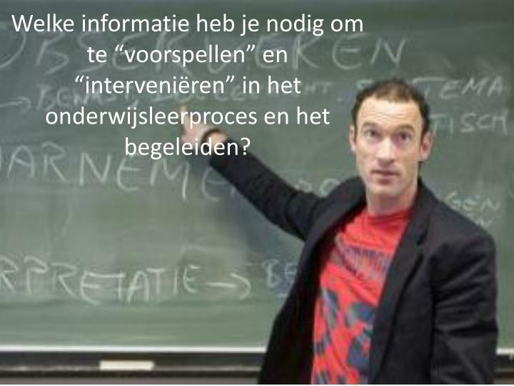 """Welke informatie heb je nodig om te """"voorspellen"""" en """"interveniëren"""" in het onderwijsleerproces en het begeleiden?"""