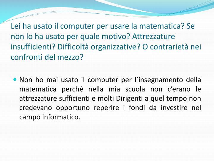 Lei ha usato il computer per usare la matematica? Se non lo ha usato per quale motivo? Attrezzature insufficienti? Difficolt organizzative? O contrariet nei confronti del mezzo?