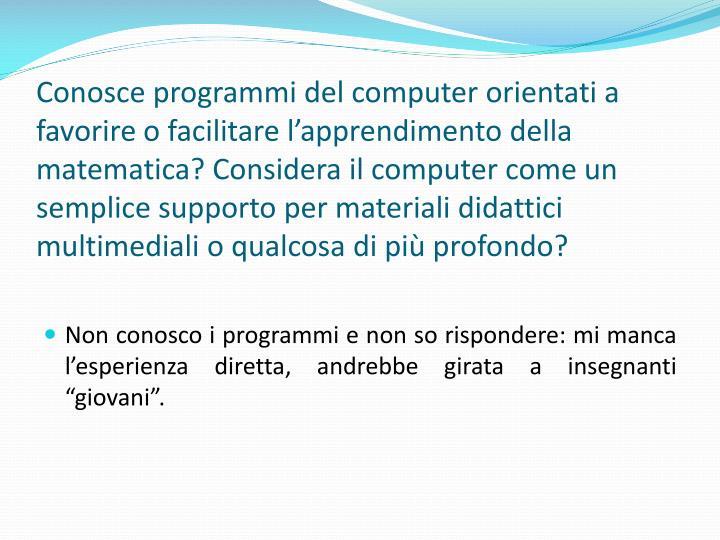 Conosce programmi del computer orientati a favorire o facilitare lapprendimento della matematica? Considera il computer come un semplice supporto per materiali didattici multimediali o qualcosa di pi profondo?