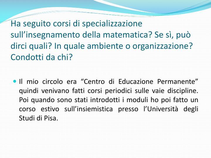 Ha seguito corsi di specializzazione sullinsegnamento della matematica? Se s, pu dirci quali? In quale ambiente o organizzazione? Condotti da chi?