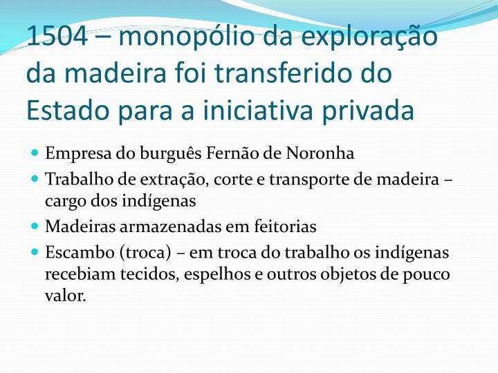 1504 – monopólio da exploração da madeira foi transferido do Estado para a iniciativa