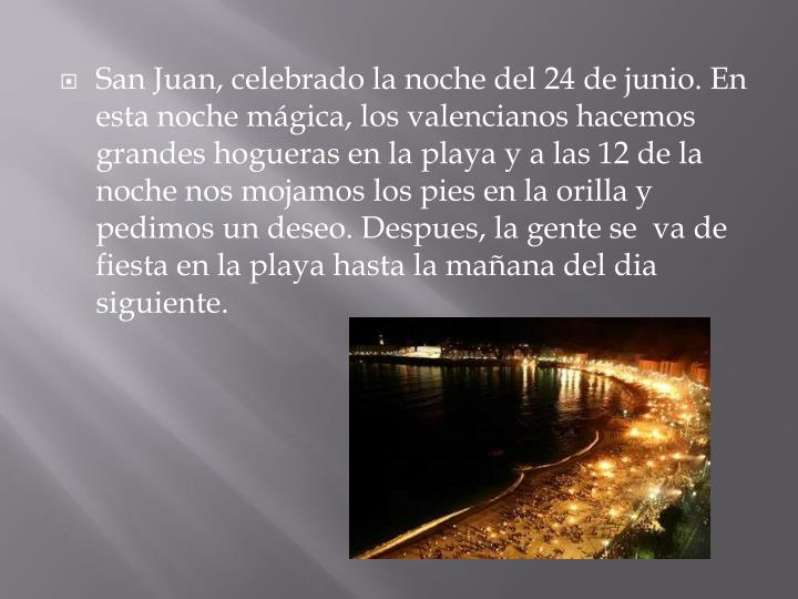 San Juan, celebrado la noche del 24 de junio. En esta noche mágica, los valencianos hacemos grandes hogueras en la playa y a las 12 de la noche nos mojamos los pies en la orilla y pedimos un deseo.