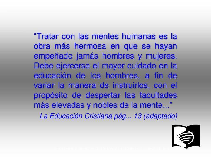 """""""Tratar con las mentes humanas es la obra más hermosa en que se hayan empeñado jamás hombres y mujeres. Debe ejercerse el mayor cuidado en la educación de los hombres, a fin de variar la manera de instruirlos, con el propósito de despertar las facultades más elevadas y nobles de la mente..."""""""