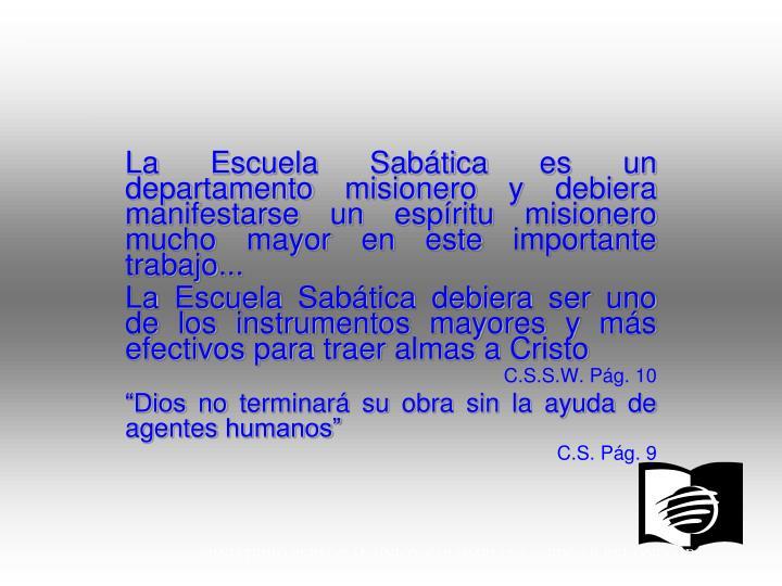 La Escuela Sabática es un departamento misionero y debiera manifestarse un espíritu misionero mucho mayor en este importante trabajo...