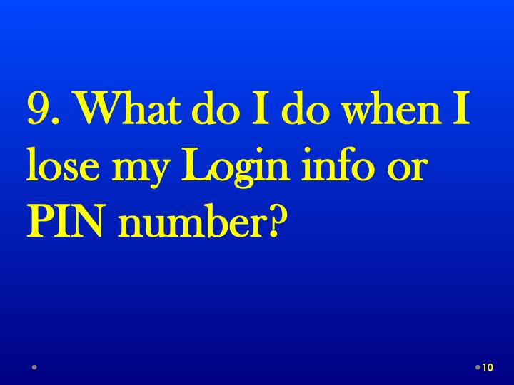 9. What do I do when I lose my Login info or PIN number?