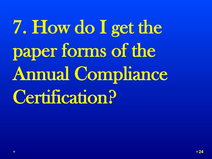7. How do I get the paper forms of the Annual Compliance Certification