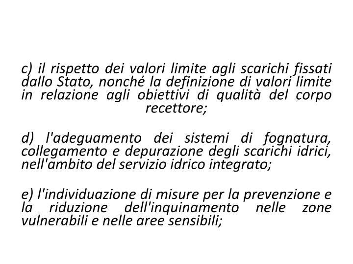 c) il rispetto dei valori limite agli scarichi fissati dallo Stato, nonché la definizione di valori limite in relazione agli obiettivi di qualità del corpo recettore;