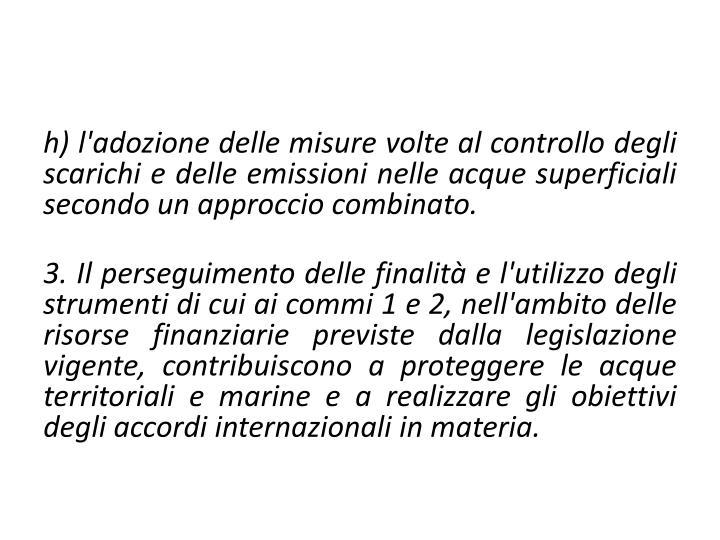 h) l'adozione delle misure volte al controllo degli scarichi e delle emissioni nelle acque superficiali secondo un approccio combinato.