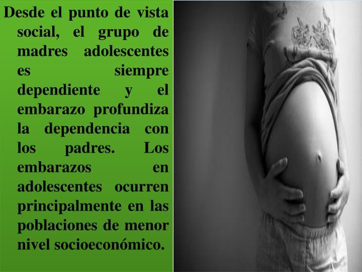 Desde el punto de vista social, el grupo de madres adolescentes es siempre dependiente y el embarazo profundiza la dependencia con los padres. Los embarazos en adolescentes ocurren principalmente en las poblaciones de menor nivel socioeconómico.