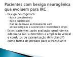 pacientes com bexiga neurog nica que evoluem para irc