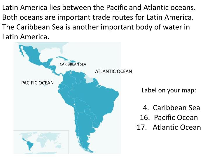 Latin America lies between the Pacific and Atlantic oceans.  Both oceans are important trade routes for Latin America.  The Caribbean Sea is another important body of water in Latin America.