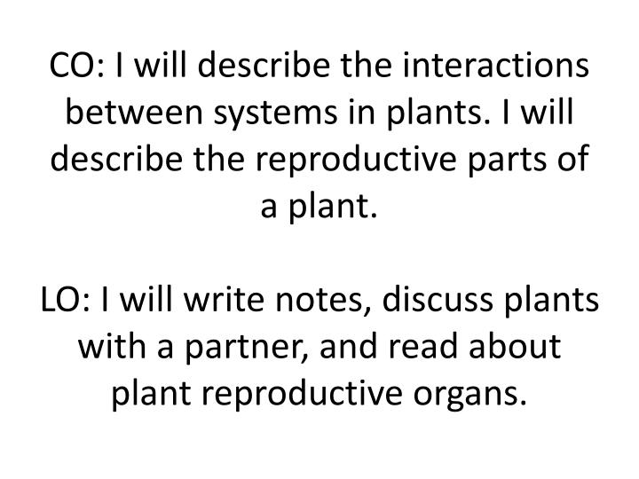 CO: I will describe the interactions between systems in plants. I will describe the reproductive parts of a plant.