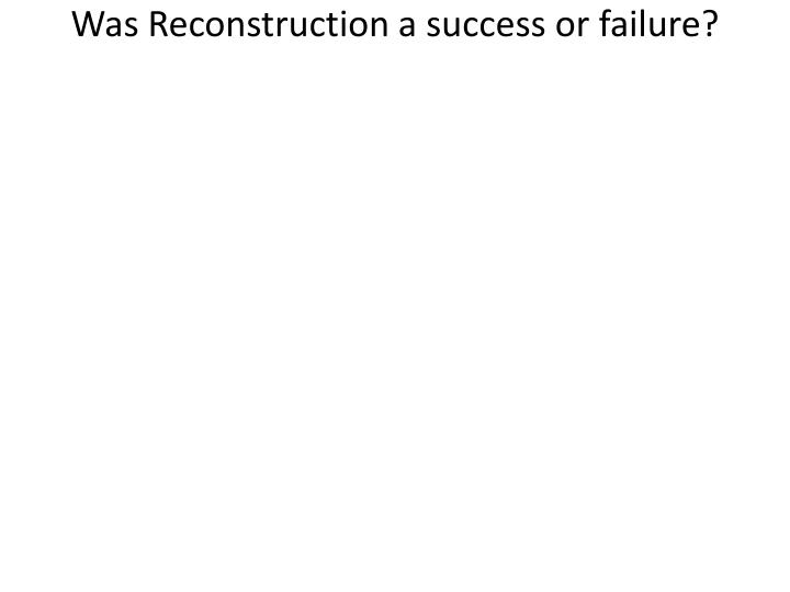 was reconstruction a failure Free essay: discuss whether reconstruction was a success or a failure reconstruction is the period of rebuilding the south that succeeded the civil war.