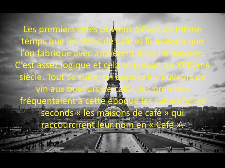 Les premiers cafés ouvrent à Paris en même temps que les fèves de café et la boisson que l'on fabrique avec arrivèrent dans l'hexagone. C'est assez logique et cela se passait au XVIIème siècle. Tout se suite, on opposa les buveurs de vin aux buveurs de cafés, les premiers fréquentaient à cette époque les cabarets, les seconds « les maisons de café » qui raccourcirent leur nom en « Café ».