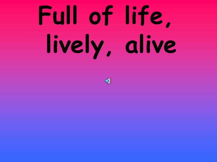 Full of life, lively, alive