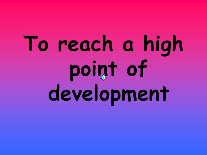 To reach a high point of development