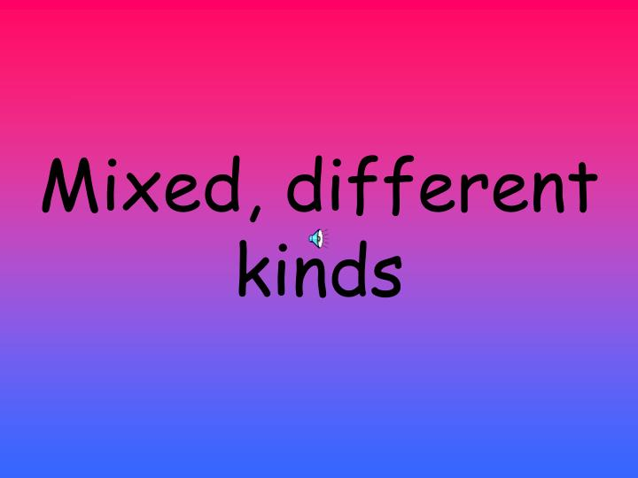 Mixed, different kinds