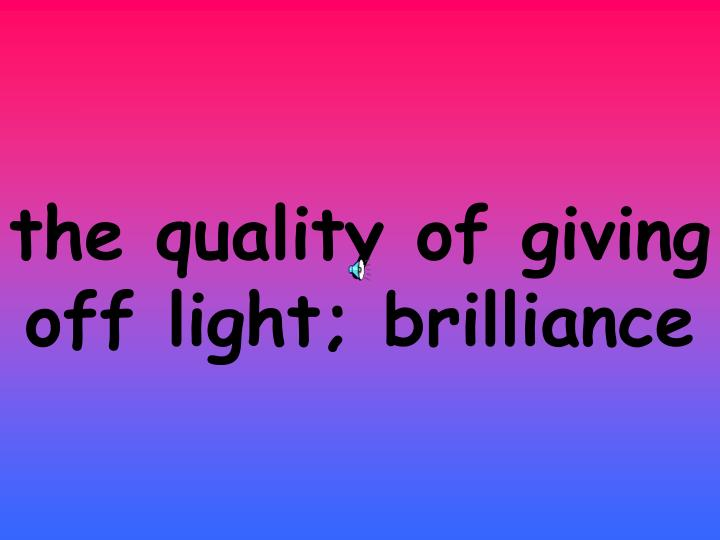 the quality of giving off light; brilliance