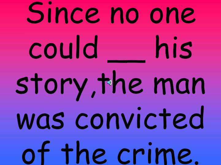 Since no one could __ his story,the man was convicted of the crime.