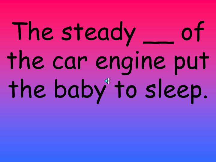 The steady __ of the car engine put the baby to sleep.
