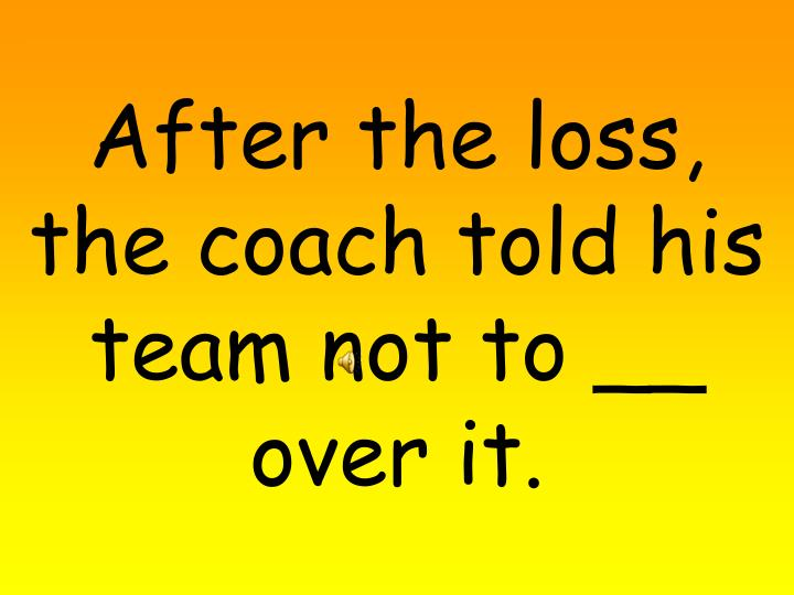 After the loss, the coach told his team not to __ over it.